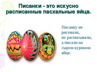 Писанки - это искусно расписанные пасхальные яйца. Писанку не рисовали, не р