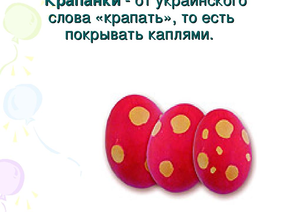 Крапанки - от украинского слова «крапать», то есть покрывать каплями.