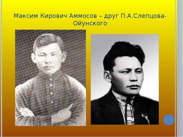 Максим Кирович Аммосов – друг П.А.Слепцова-Ойунского
