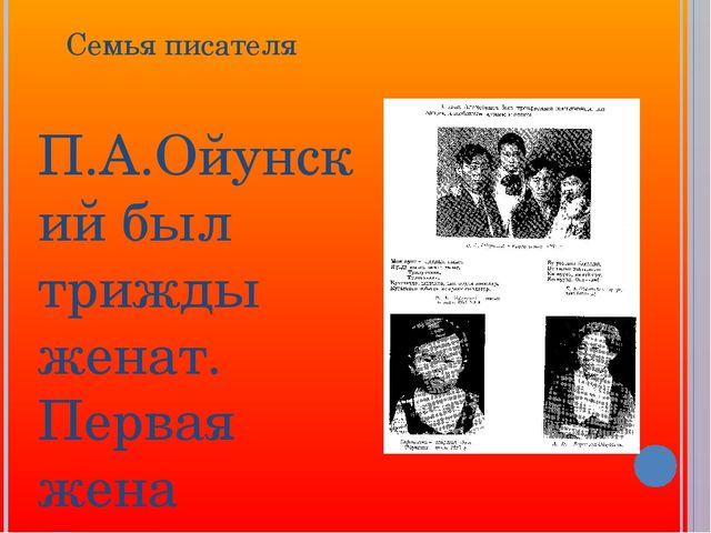 Семья писателя П.А.Ойунский был трижды женат. Первая жена Фекла АлексеевнаС...