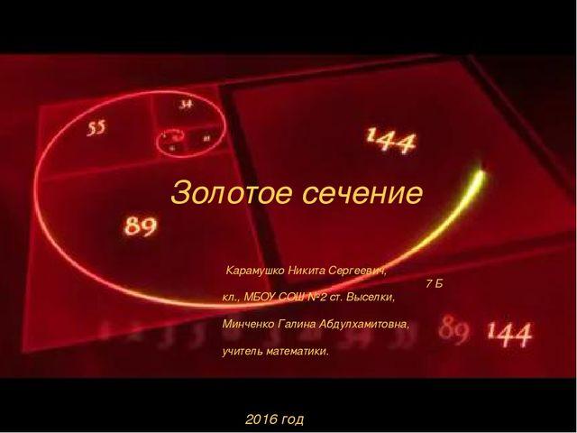 Золотое сечение Карамушко Никита Сергеевич, 7 Б кл., МБОУ СОШ №2 ст. Выселки,...