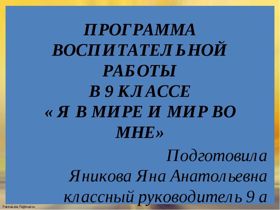 ПРОГРАММА ВОСПИТАТЕЛЬНОЙ РАБОТЫ В 9 КЛАССЕ « Я В МИРЕ И МИР ВО МНЕ» Подготови...