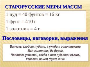 СТАРОРУССКИЕ МЕРЫ МАССЫ 1 пуд = 40 фунтов = 16 кг 1 фунт = 410 г 1 золотник =