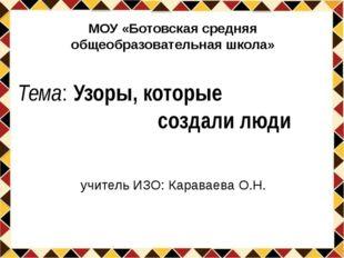 Тема: Узоры, которые создали люди учитель ИЗО: Караваева О.Н. МОУ «Ботовская