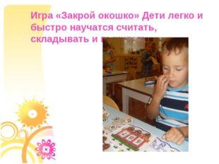 Игра «Закрой окошко» Дети легко и быстро научатся считать, складывать и вычит