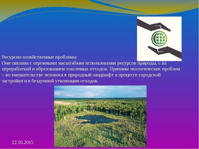 Ресурсно-хозяйственные проблемы Они связаны с огромными масштабами использова...