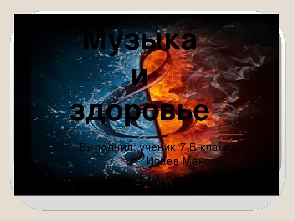 Музыка и здоровье Выполнил: ученик 7 В класса Исаев Максим г.Ставрополь 2012...