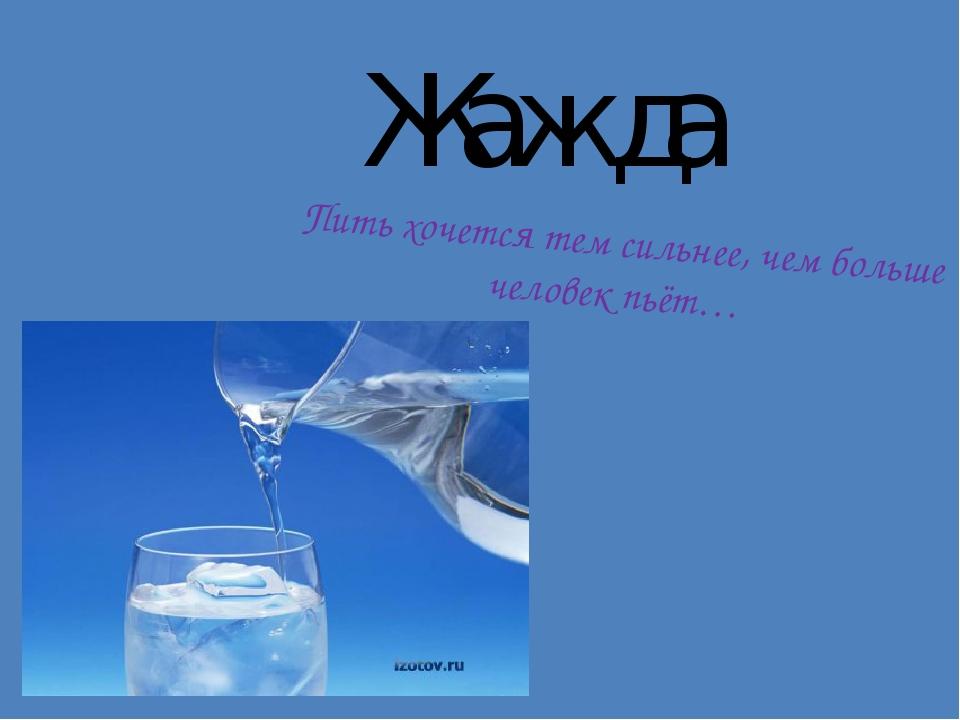 Жажда Пить хочется тем сильнее, чем больше человек пьёт…