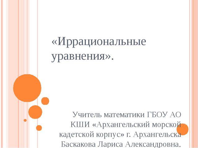 «Иррациональные уравнения». Учитель математики ГБОУ АО КШИ «Архангельский мор...