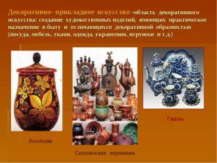 Декоративно- прикладное искусство -область декоративного искусства: создание