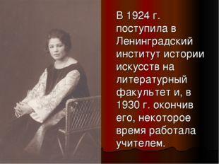 В 1924 г. поступила в Ленинградский институт истории искусств на литературны