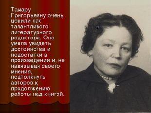 Тамару Григорьевну очень ценили как талантливого литературного редактора. Он