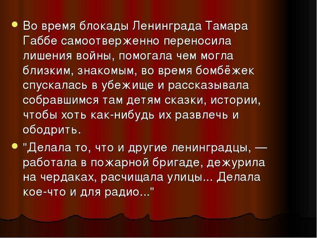Во время блокады Ленинграда Тамара Габбе самоотверженно переносила лишения во...