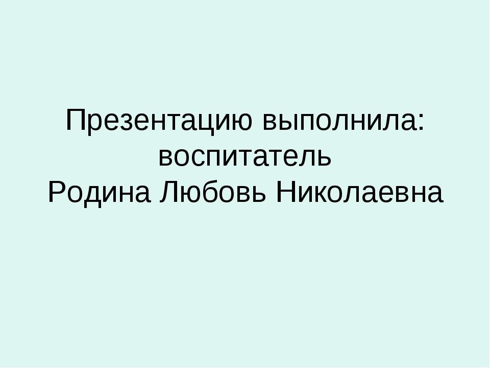 Презентацию выполнила: воспитатель Родина Любовь Николаевна