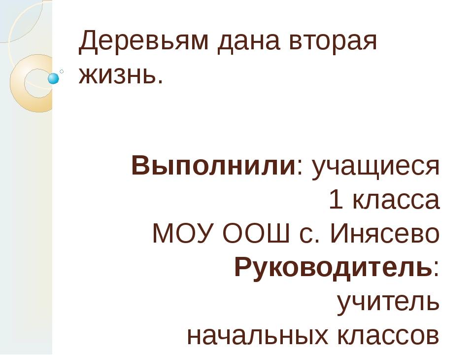 Деревьям дана вторая жизнь. Выполнили: учащиеся 1 класса МОУ ООШ с. Инясево Р...