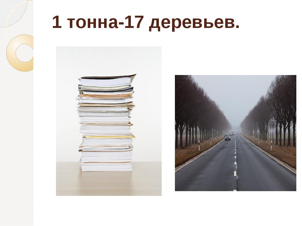 1 тонна-17 деревьев.