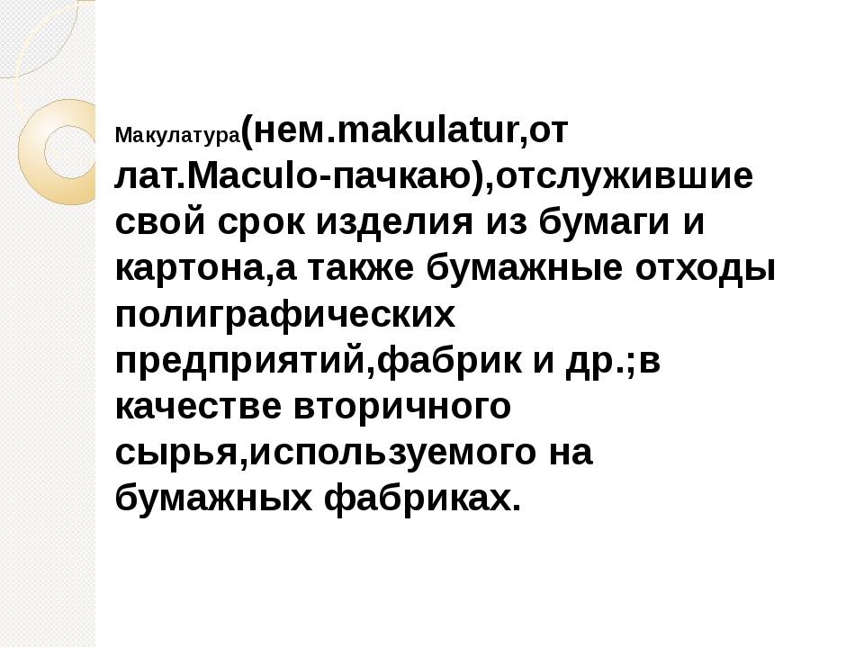 Макулатура(нем.makulatur,от лат.Maculo-пачкаю),отслужившие свой срок изделия...