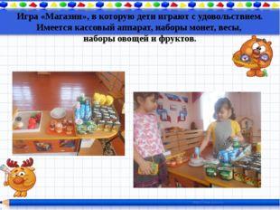 Игра «Магазин», в которую дети играют с удовольствием. Имеется кассовый аппар