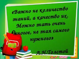 «Важно не количество знаний, а качество их. Можно знать очень многое, не зна