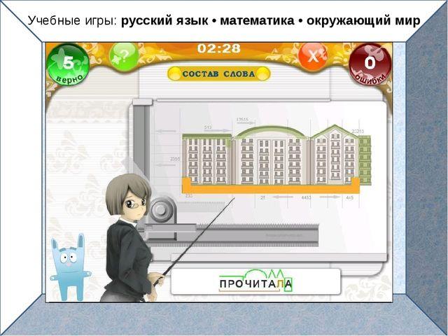 Учебные игры: русский язык • математика • окружающий мир