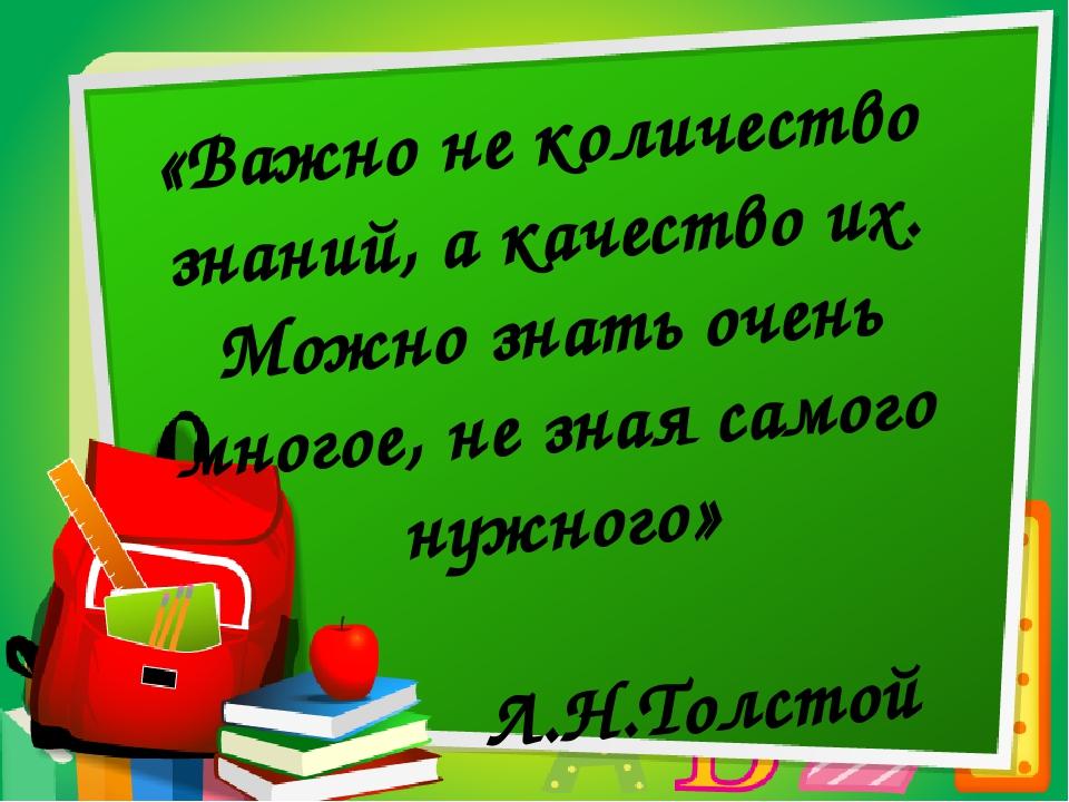 «Важно не количество знаний, а качество их. Можно знать очень многое, не зна...