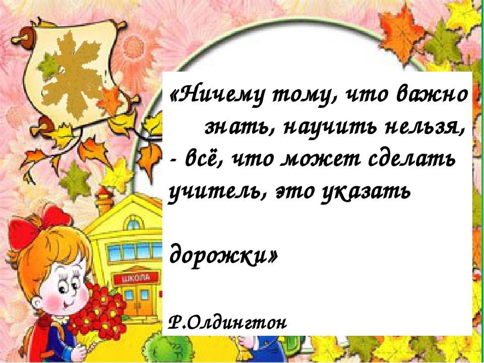 «Ничему тому, что важно знать, научить нельзя, - всё, что может сделать учит...