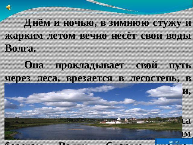 Днём и ночью, в зимнюю стужу и жарким летом вечно несёт свои воды Волга....