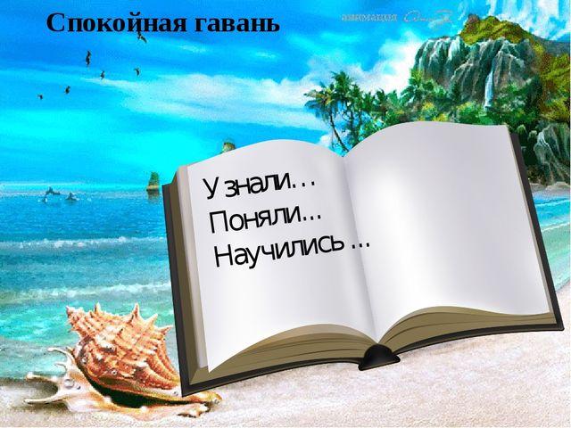Спокойная гавань Узнали… Поняли... Научились ...