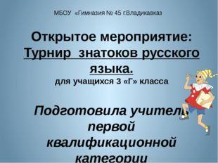 МБОУ «Гимназия № 45 г.Владикавказ Открытое мероприятие: Турнир знатоков русск
