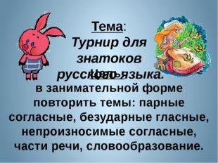 Тема: Турнир для знатоков русского языка. Цель: в занимательной форме повтори