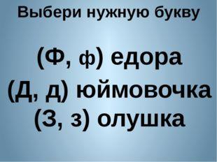 Выбери нужную букву (Ф, ф) едора (Д, д) юймовочка (З, з) олушка