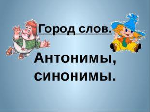 Город слов. Антонимы, синонимы.
