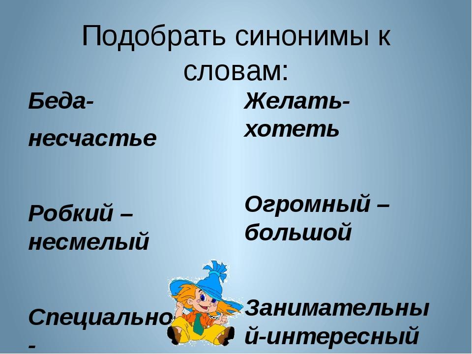 Подобрать синонимы к словам: Беда- несчастье Робкий –несмелый Специальность-...