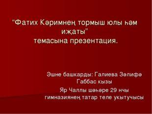 """Фатих Кәримнең тормыш юлы һәм иҗаты"" темасына презентация. Эшне башкарды: Га"