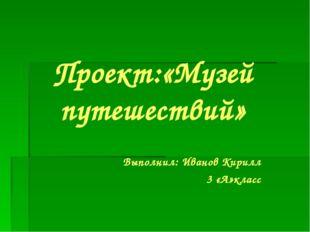 Проект:«Музей путешествий» Выполнил: Иванов Кирилл 3 «А»класс