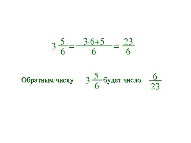 5 6 3 = 3∙6+5 6 = 23 6 Обратным числу 5 6 3 будет число 6 23
