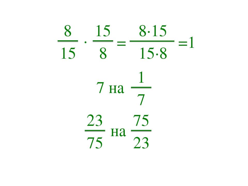 8 15 ∙ 15 8 =1 = 8∙15 15∙8 1 7 7 на 75 23 на 23 75
