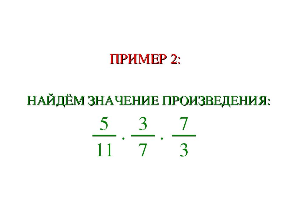 ПРИМЕР 2: НАЙДЁМ ЗНАЧЕНИЕ ПРОИЗВЕДЕНИЯ: ∙ 5 11 ∙ 3 7 7 3