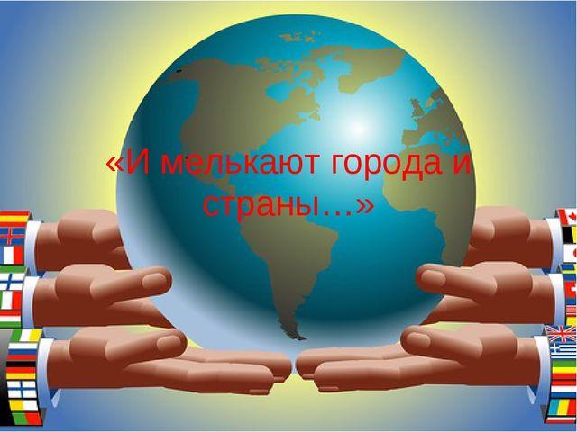 «И мелькают города и страны…»