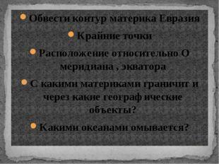 Обвести контур материка Евразия Крайние точки Расположение относительно О мер