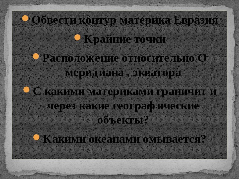 Обвести контур материка Евразия Крайние точки Расположение относительно О мер...