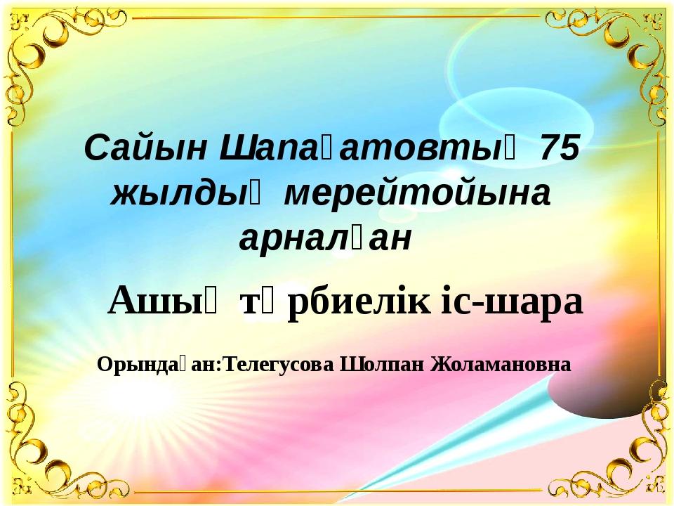 Сайын Шапағатовтың 75 жылдық мерейтойына арналған Ашық тәрбиелік іс-шара Оры...