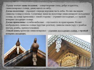Крышу венчаетконь-охлупень– олицетворение силы, добра и красоты, символизи