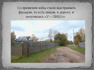 Со временем избы стали выстраивать фасадом, то есть лицом, к дороге, и получ