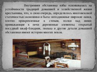Внутренняя обстановка избы основывалась на устойчивости традиций домашней и