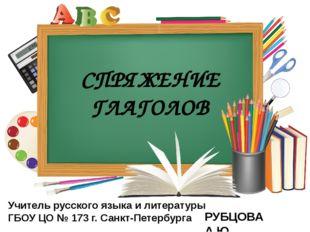 СПРЯЖЕНИЕ ГЛАГОЛОВ Учитель русского языка и литературы ГБОУ ЦО № 173 г. Санкт