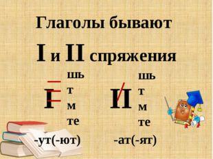 Глаголы бывают I и II спряжения I II шь т м те шь т м те -ут(-ют) -ат(-ят)