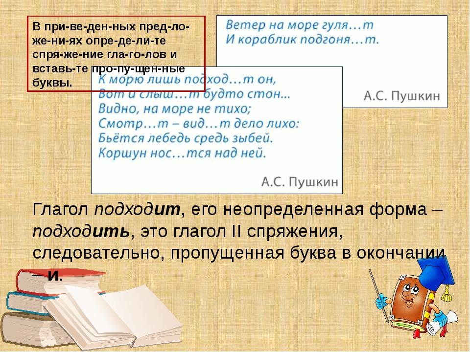 Глагол подходит, его неопределенная форма – подходить, это глагол II спряжени...