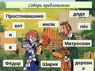 Собери предложение: жили деревне в Шарик Матроскин и Фёдор дядя Простоквашино