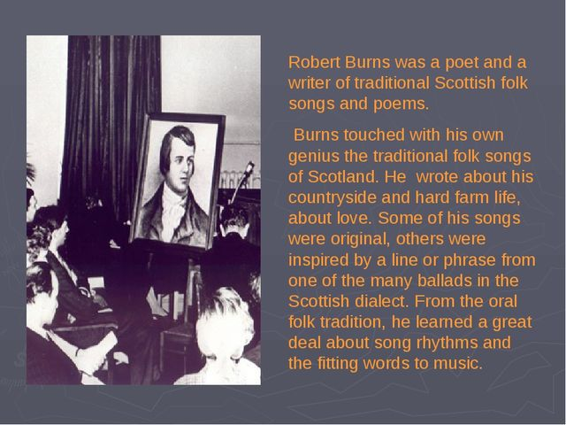 Robert Burns was a poet and a writer of traditional Scottish folk songs and p...